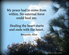 My peace had to come from within. No external force could heal me. Healing the heart starts and ends with the heart.