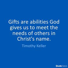 Keller: gifts are abilities God gives us to meet the needs....