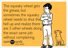 The squeaky wheel gets the grease, but sometimes the squeaky wheel needs to shut the hell up and realize there are 3 other wheels doing the exact same job without complaining.