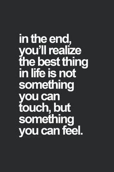 in the end, you'll realize the best thing in life is not something you can touch, but something you can feel