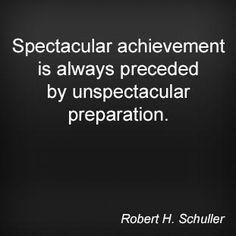 Spectacular achievement is always preceded by unspectacular preparation. Robert H. Schuller