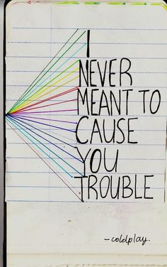 I never meant to cause you trouble   -coldplay