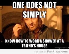 One does not simply know how to work a shower at a friend's house.  So true!