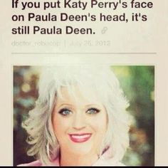 If you replace Paula Deen's face with Katy Perry's, it's still Paula Deen. AMAZING!!