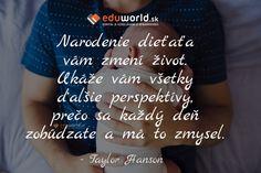 Narodenie dieťaťa vám zmení život. Ukáže vám všetky ďalšie perspektívy, prečo sa každý deň zobúdzate a má to zmysel. - Taylor Hanson