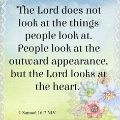 """The LORD does not look at the things people look at. People look at the outward appearance, but the LORD looks at the heart.""  1 Samuel 16:7 NIV"