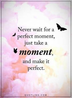 Moments Quotes Never wait for a perfect moment, just take a moment and make it perfect.