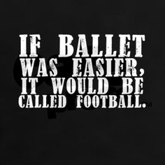 >>>Cheap Sale OFF! >>>Visit>> Heres a chance for you to say what you really think and feel about ballet and football. If ballet was easier it would be called football.