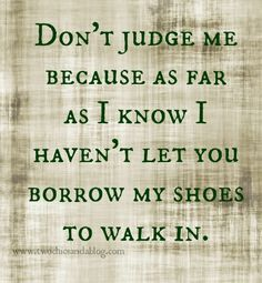 You never know what goes on behind closed doors. Don't judge me until you've walked in my shoes.