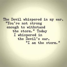 "The Devil whispered in my ear, ""You're not strong enough to withstand the storm."" Today I whispered in the Devil's ear, ""I am the storm."""