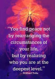 """""""You find Peace not by rearranging the circumstances of your Life, but by realising who you are at the deepest level"""" Eckhart Tolle"""