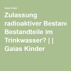 Zulassung radioaktiver Bestandteile im Trinkwasser?     Gaias Kinder