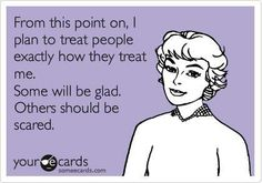 From this point on i plan to treat people exactly how they treat me. Some will be glad. Others should be scared.   lol  funny
