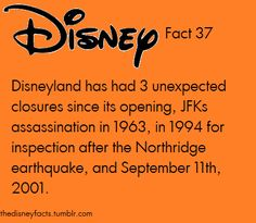 Disney Fact 37: Disnyland has had 3 unexpected closures since its opening, JFK's assassination in 1963, in 1994 for inspection after the Northridge earthquake, and September 11th, 2001