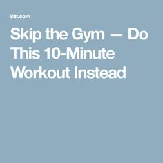 Skip the Gym — Do This 10-Minute Workout Instead