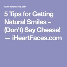 5 Tips for Getting Natural Smiles – (Don't) Say Cheese! — iHeartFaces.com