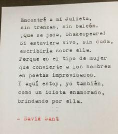 Encontré a mi Julieta,  sin trenzas, sin balcón. ¡Que se joda, Shakespeare! Si estuviera vivo, sin duda, escribiría sobre ella. Porque es el tipo de mujer que convierte a los hombres en poetas improvisados. Y aquí estoy, yo también, como un idiota enamorado, brindando por ella.  - David Sant
