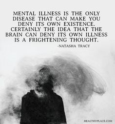 Quote on mental health: Mental illness is the only disease that can make you deny its own existence. Certainly the idea that the brain can deny its own illness is a frightening thought. -Natasha Tracy.  www.HealthyPlace.com