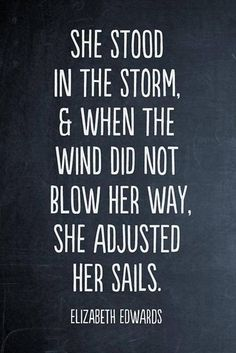 """She stood in the storm, and when the wind did not blow her way, she adjusted her sails."" Elizabeth Edwards"