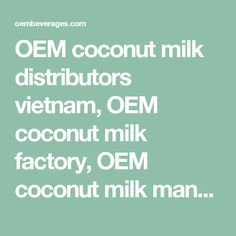OEM coconut milk distributors vietnam, OEM coconut milk factory, OEM coconut milk manufacturers companies Vietnam, OEM coconut milk OEM Vietnam, OEM coconut milk Private label, OEM coconut milk Supplier vietnam