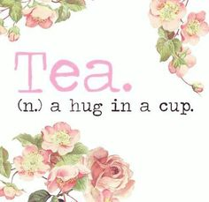 Tea . A hug in a cup