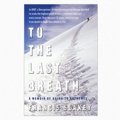 """""""To the Last Breath: A Journey of Going to Extremes"""" by Francis Slakey. In his new memoir, Slakey describes the geophysics of waves, the body's physiological breakdown at high-altitude, and the technology of climbing, as well as the people he encounters and the challenges he endures on his 12-year journey."""