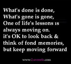 What's done is done, what's gone is gone, one of life's lessons is always moving on. It's ok to look back & think of fond memories, but keep moving forward.