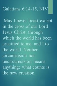 Galatians 6:14-15, NIV May I never boast except in the cross of our Lord Jesus Christ, through which the world has been crucified to me, and I to the world. Neither circumcision nor uncircumcision means anything; what counts is the new creation.