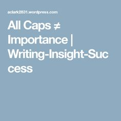 All Caps ≠ Importance   Writing-Insight-Success