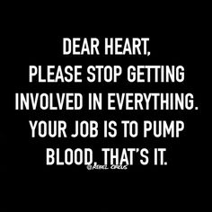 Dear Heart, please stop getting involved in everything. Your job is to pump blood, that's it. Women's Humor and Quotes, Women Jokes, Women Memes, Lol, LMAO, Feelings, Emotions, Dating, Marriage, Relationships, Love, Funny, Hilarious, Dead, Atlanta, New York, Miami, Los Angeles, Washington DC