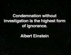 """""""Condemnation without investigation is the highest form of ignorance."""" – Albert Einstein"""