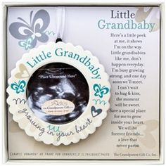 So cute! Grandchild ultrasound frame with easel or ornament.  Here's a little peek at me, it shows I'm on the way, Little grandbabies like me, don't happen everyday. I'm busy growing strong, and one day soon we'll meet, I can't wait to hug and kiss, the moment will be sweet. For now dream of me, and the things we'll do, Explore, sing, laugh, and play, to name a very few. Save a special place for me, to grow inside your heart, We will be forever friends, a love that never parts.