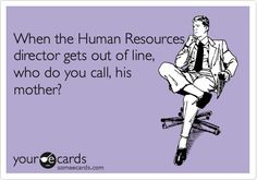 When the Human Resources director gets out of line, who do you call, his mother?