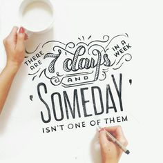 There are seven days in a week and someday isn't one of them - need to remind myself of this often.