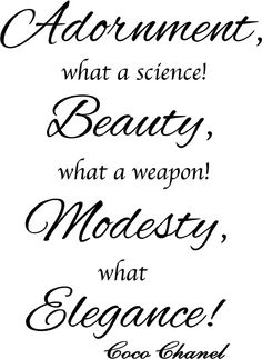 Adornment,...Beauty,...Modesty,...Elegance!  ~Coco Chanel