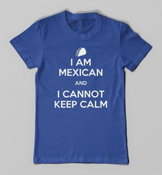 I Am MEXICAN and I Cannot Keep Calm Funny Humor by KustomTees, $11.95