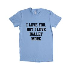 I Love You But I Love Ballet More Dance Dancing Dancer Recital Passion Hobby Art Performing Performance Performer SGAL1 Women's Shirt