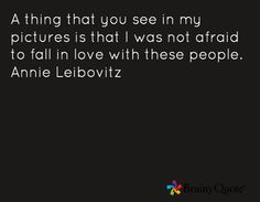 A thing that you see in my pictures is that I was not afraid to fall in love with these people. Annie Leibovitz