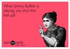 When Jimmy Buffett is playing, you shut the hell up!!