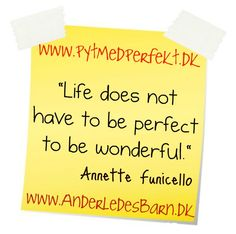 """Life does not have to be perfect to be wonderful.""   Annette Funicello  http://www.lykkeligmedetanderledesbarn.dk/  http://www.pytmedperfekt.dk/"