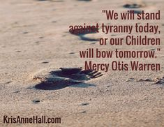 """""""We will stand  against tyranny today,  or our Children  will bow tomorrow.""""  - Mercy Otis Warren / KrisAnneHall.com"""