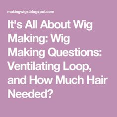 It's All About Wig Making: Wig Making Questions: Ventilating Loop, and How Much Hair Needed?