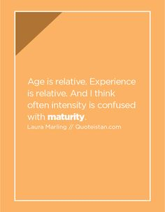 Age is relative. Experience is relative. And I think often intensity is confused with maturity. Maturity Quotes, Laura Marling, Daily Motivation, Confused, Quote Of The Day, Life Quotes, Inspirational Quotes, Age, Poetry