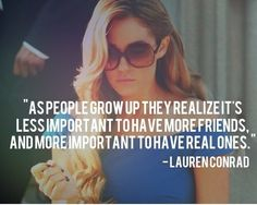 """as people grow up they realize it's less important to have more friends and more important to have real ones."""