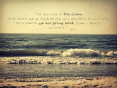 """""""We are tied to the ocean. And when we go back to the sea, whether it is so sail or to watch, we are going back from whence we came."""" -JFK."""