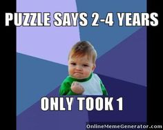 It takes me 2-4 years to find all the pieces to COMPLETE the puzzle XD