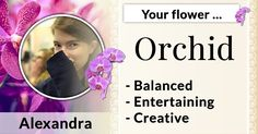 What's Your Birth Flower?Alexandra, this is your birth flower: Orchid! It accompanies you throughout your life and influences you a lot. May it bless you and bring you nothing but happiness!
