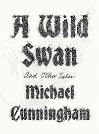 A Wild Swan by Michael Cunninham