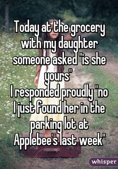 "Today at the grocery with my daughter someone asked ""is she yours"" I responded proudly ""no I just found her in the parking lot at Applebee's last week"""