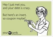 Hey, I just met you and your debt is crazy | FreeCoupons.com #coupon #funnies #humor